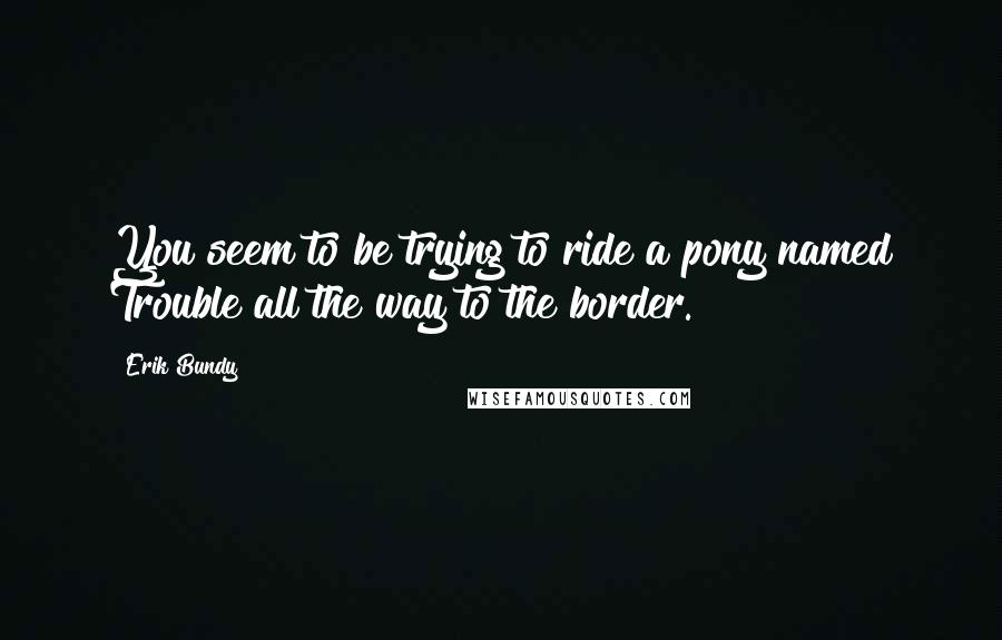 Erik Bundy quotes: You seem to be trying to ride a pony named Trouble all the way to the border.