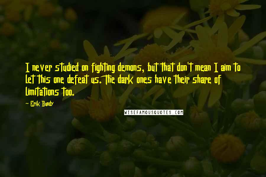 Erik Bundy quotes: I never studied on fighting demons, but that don't mean I aim to let this one defeat us. The dark ones have their share of limitations too.