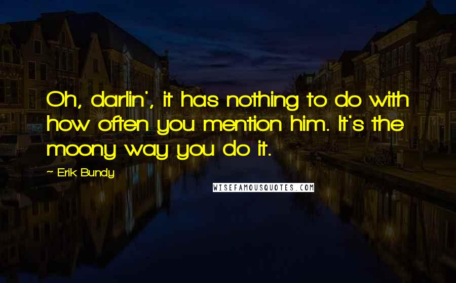 Erik Bundy quotes: Oh, darlin', it has nothing to do with how often you mention him. It's the moony way you do it.