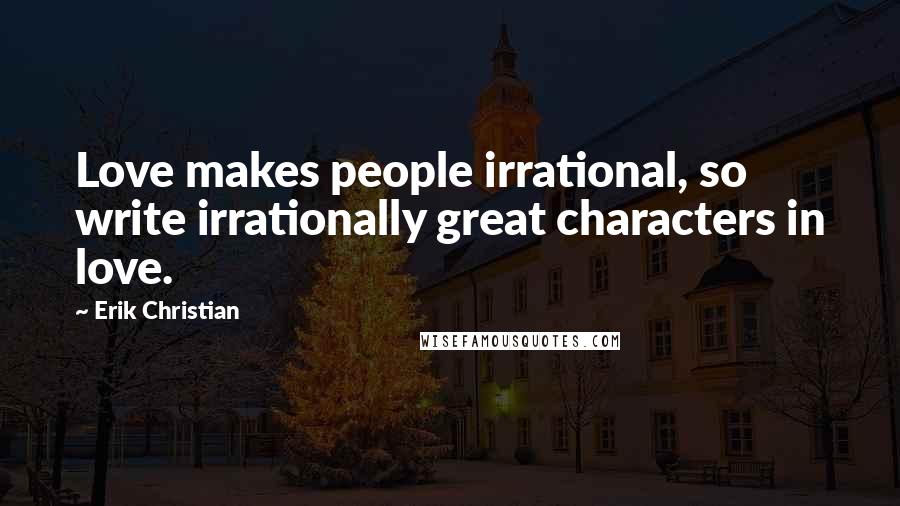 Erik Christian quotes: Love makes people irrational, so write irrationally great characters in love.