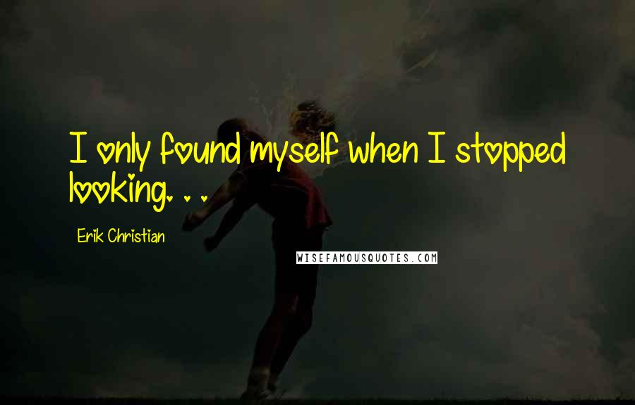 Erik Christian quotes: I only found myself when I stopped looking. . .