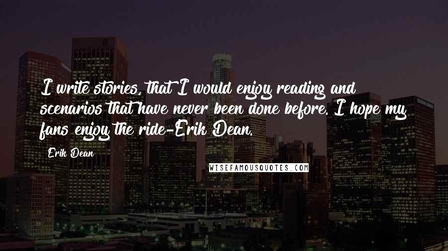 Erik Dean quotes: I write stories, that I would enjoy reading and scenarios that have never been done before. I hope my fans enjoy the ride-Erik Dean.