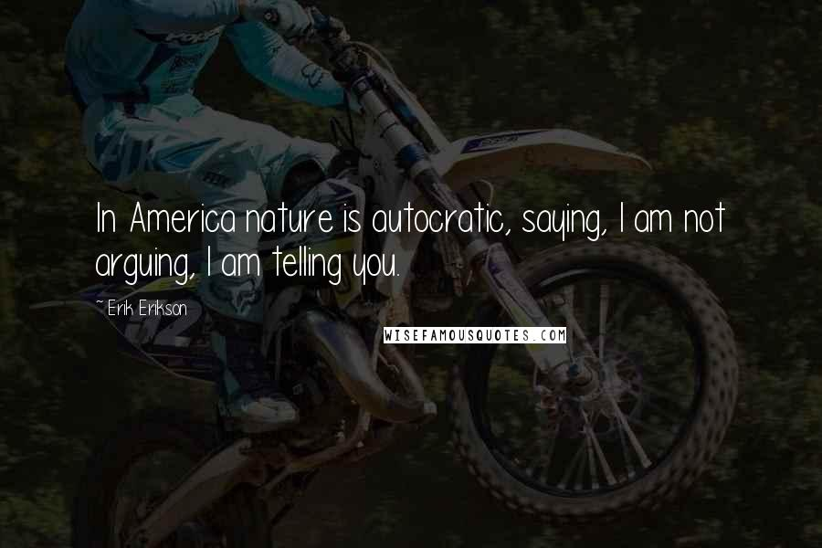 Erik Erikson quotes: In America nature is autocratic, saying, I am not arguing, I am telling you.