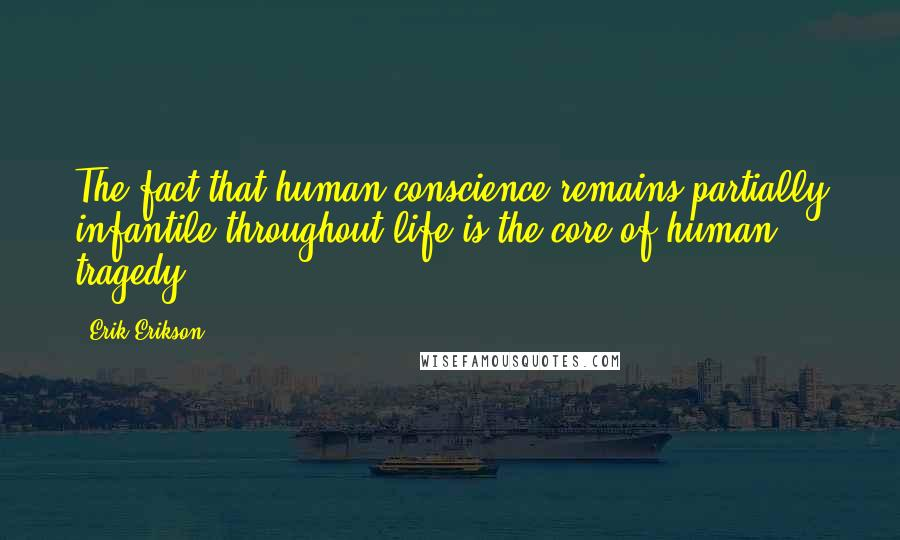 Erik Erikson quotes: The fact that human conscience remains partially infantile throughout life is the core of human tragedy.