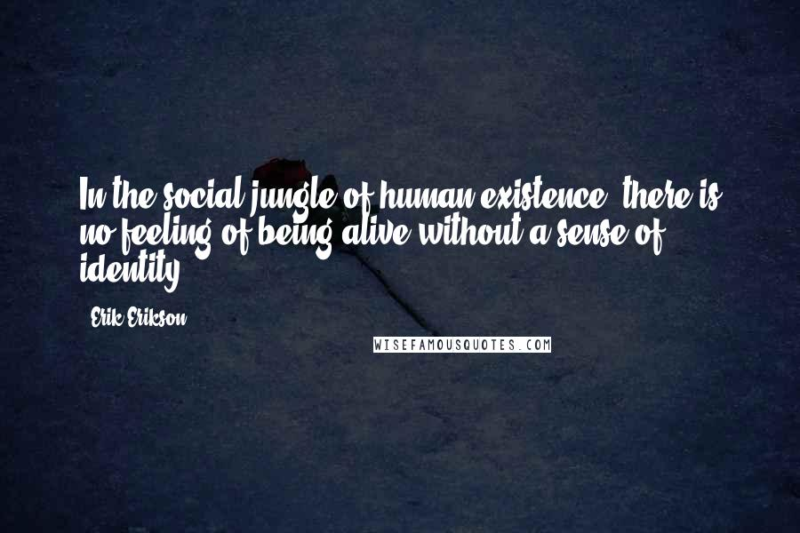 Erik Erikson quotes: In the social jungle of human existence, there is no feeling of being alive without a sense of identity.