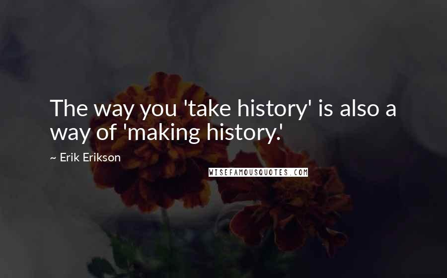 Erik Erikson quotes: The way you 'take history' is also a way of 'making history.'