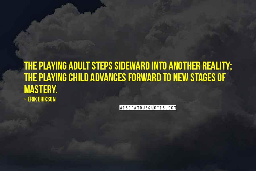 Erik Erikson quotes: The playing adult steps sideward into another reality; the playing child advances forward to new stages of mastery.