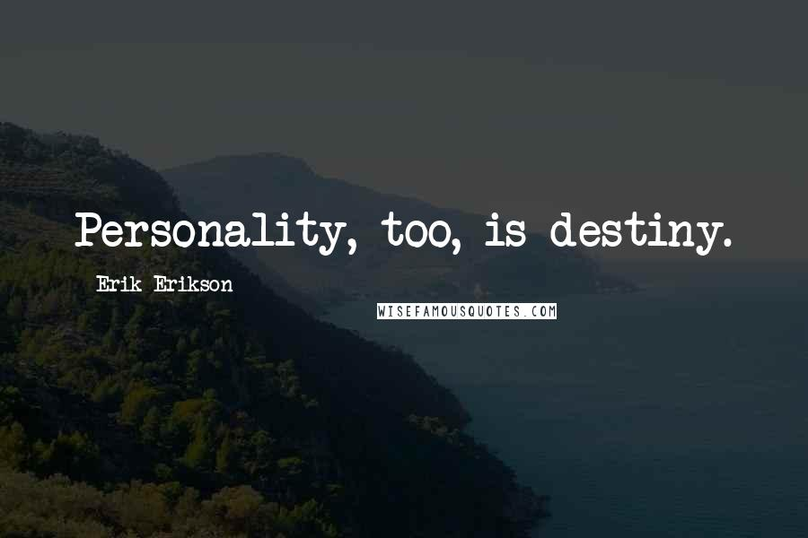 Erik Erikson quotes: Personality, too, is destiny.