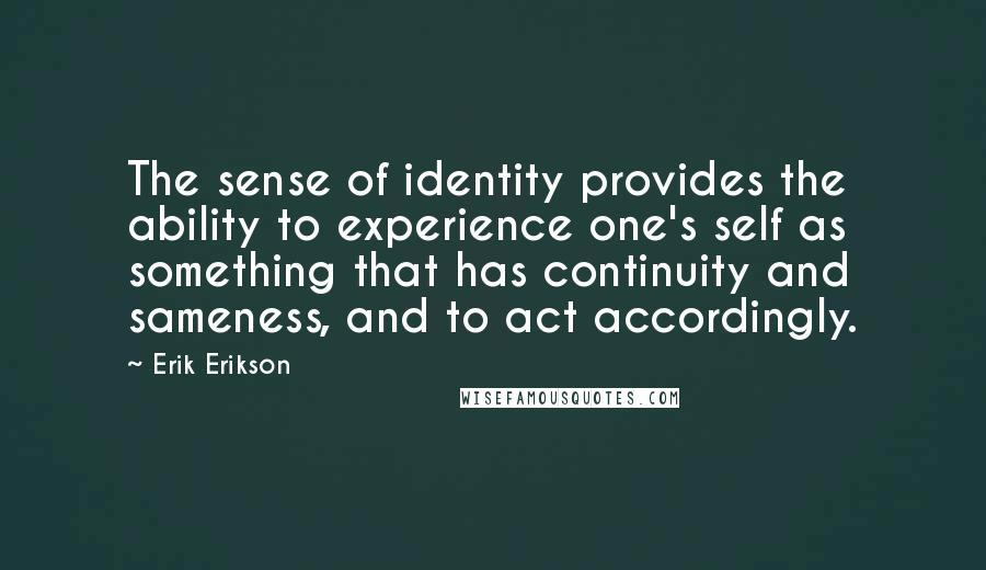 Erik Erikson quotes: The sense of identity provides the ability to experience one's self as something that has continuity and sameness, and to act accordingly.