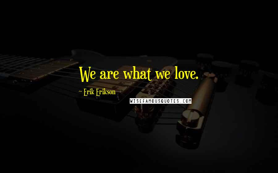 Erik Erikson quotes: We are what we love.