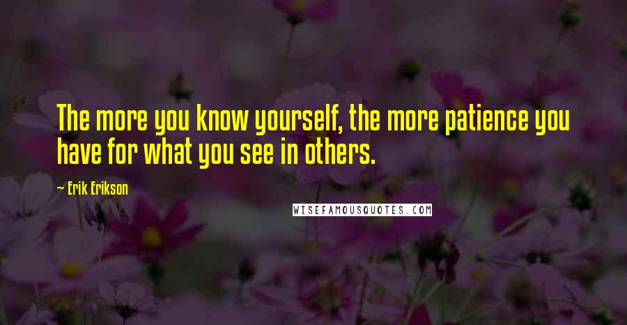 Erik Erikson quotes: The more you know yourself, the more patience you have for what you see in others.