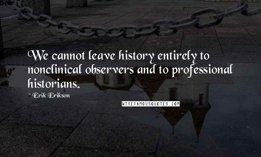 Erik Erikson quotes: We cannot leave history entirely to nonclinical observers and to professional historians.