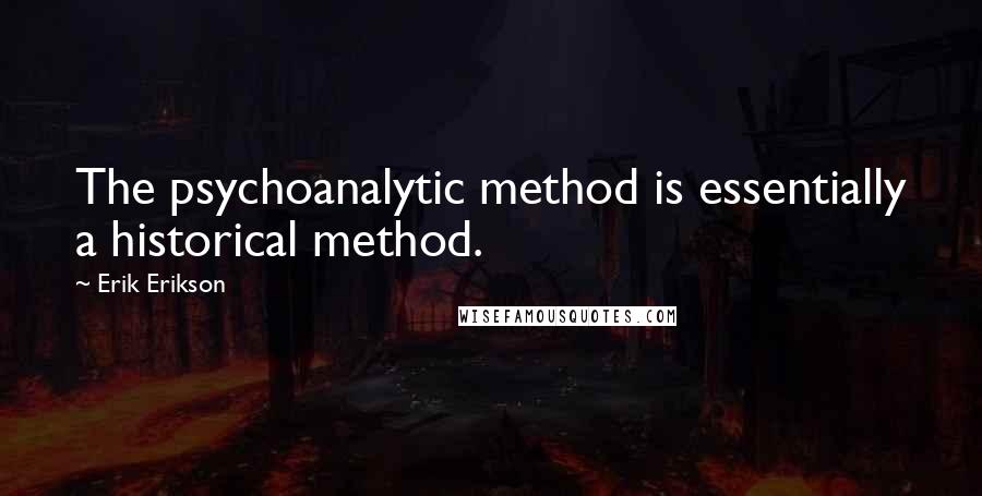 Erik Erikson quotes: The psychoanalytic method is essentially a historical method.