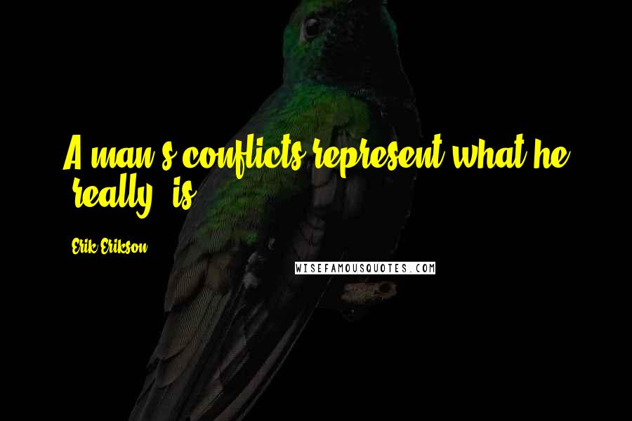 Erik Erikson quotes: A man's conflicts represent what he 'really' is.
