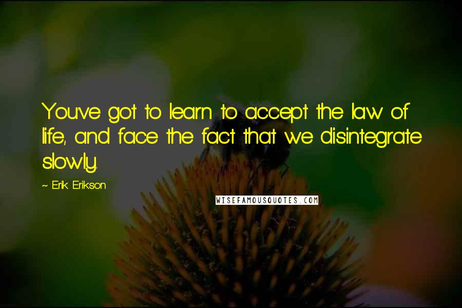 Erik Erikson quotes: You've got to learn to accept the law of life, and face the fact that we disintegrate slowly.