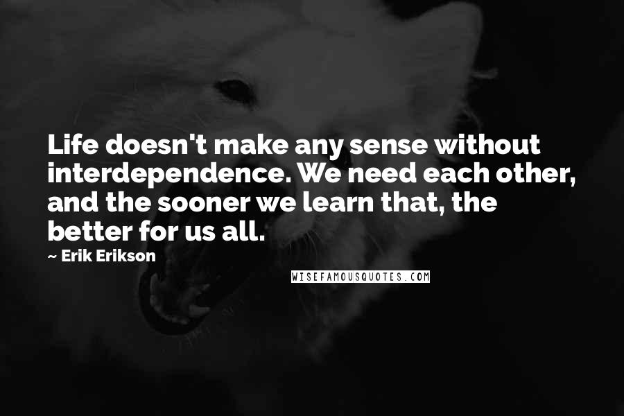 Erik Erikson quotes: Life doesn't make any sense without interdependence. We need each other, and the sooner we learn that, the better for us all.