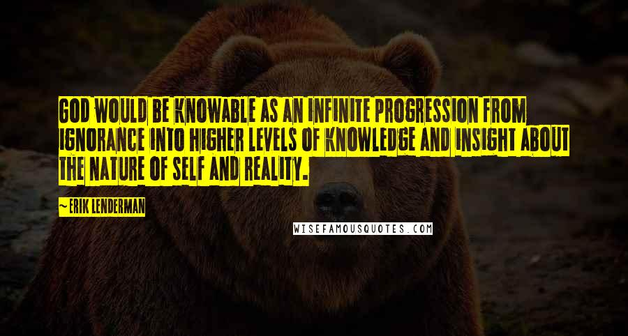 Erik Lenderman quotes: God would be knowable as an infinite progression from ignorance into higher levels of knowledge and insight about the nature of self and reality.