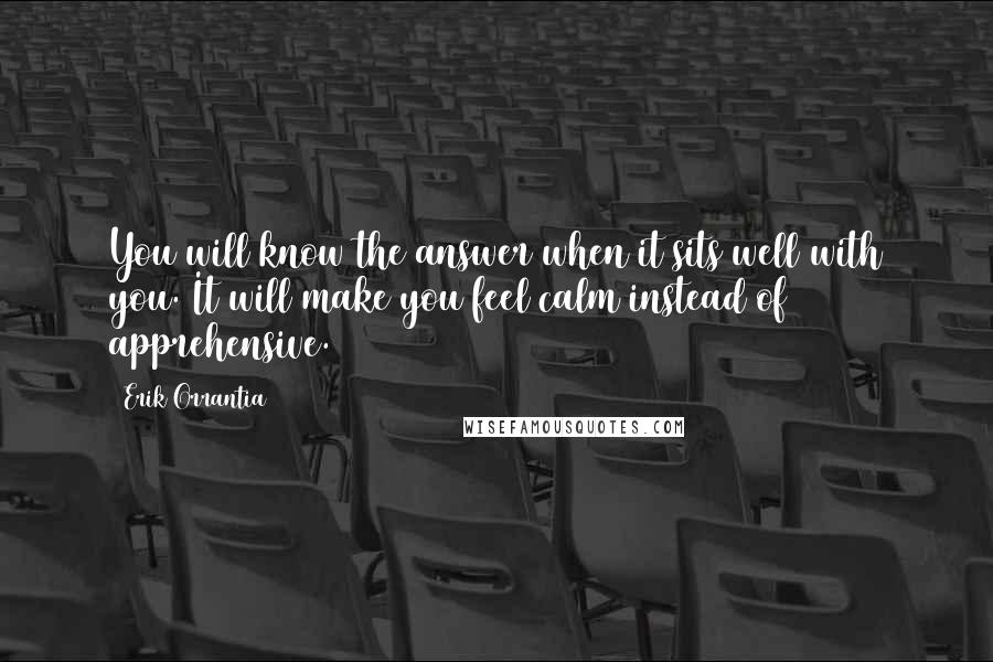 Erik Orrantia quotes: You will know the answer when it sits well with you. It will make you feel calm instead of apprehensive.