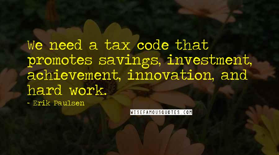 Erik Paulsen quotes: We need a tax code that promotes savings, investment, achievement, innovation, and hard work.
