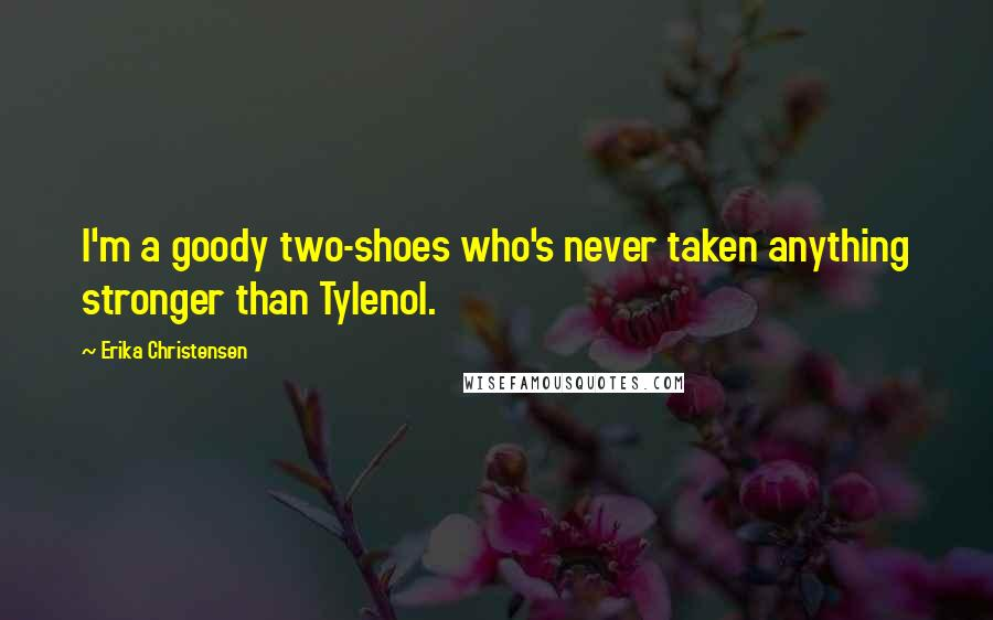 Erika Christensen quotes: I'm a goody two-shoes who's never taken anything stronger than Tylenol.