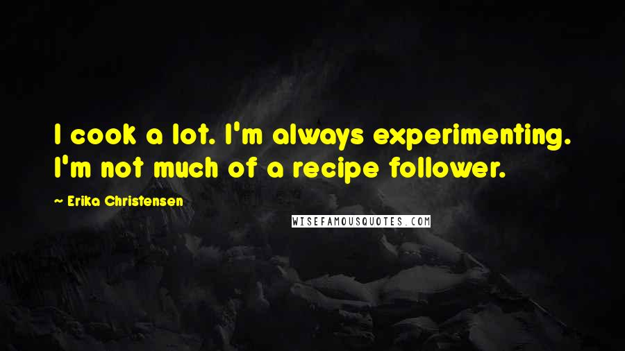 Erika Christensen quotes: I cook a lot. I'm always experimenting. I'm not much of a recipe follower.