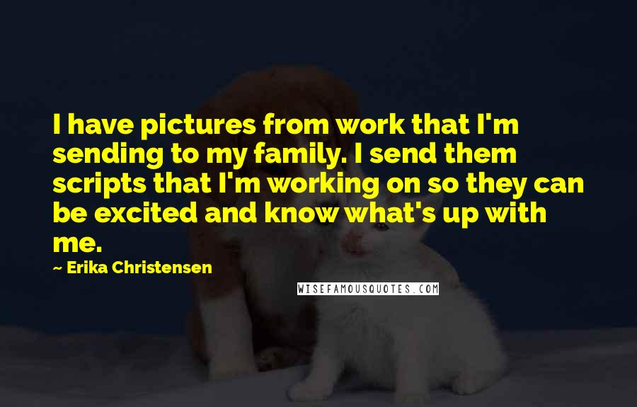 Erika Christensen quotes: I have pictures from work that I'm sending to my family. I send them scripts that I'm working on so they can be excited and know what's up with me.
