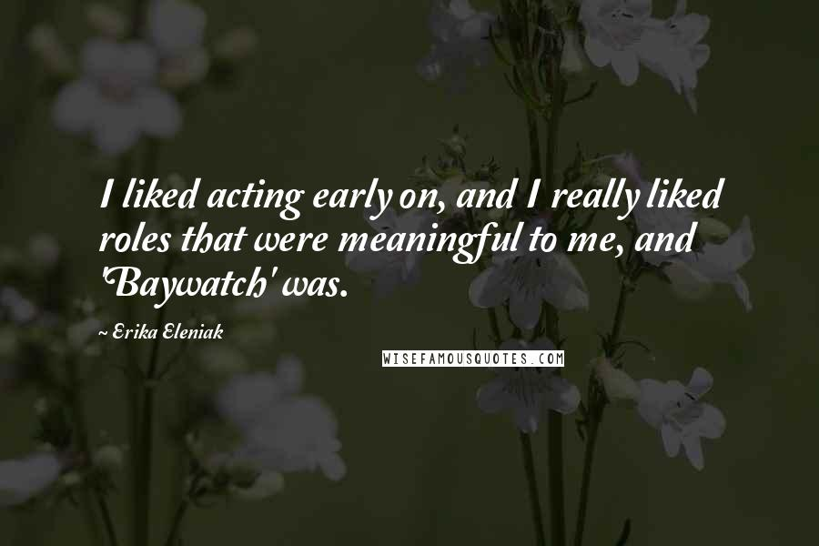 Erika Eleniak quotes: I liked acting early on, and I really liked roles that were meaningful to me, and 'Baywatch' was.
