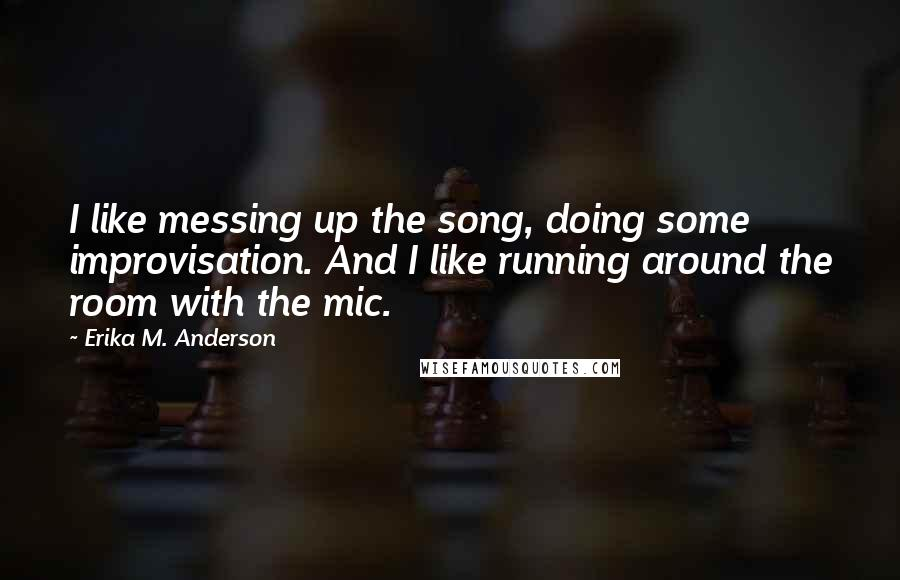Erika M. Anderson quotes: I like messing up the song, doing some improvisation. And I like running around the room with the mic.