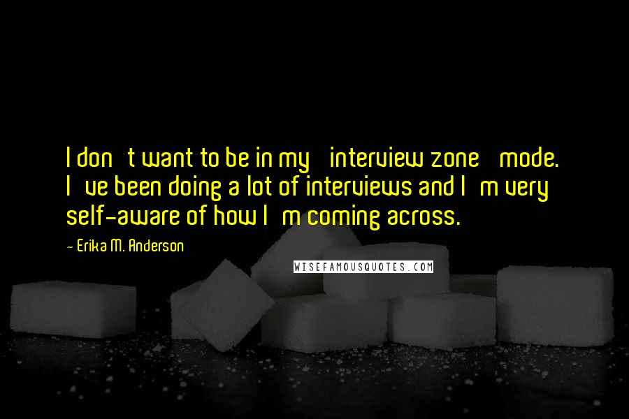 Erika M. Anderson quotes: I don't want to be in my 'interview zone' mode. I've been doing a lot of interviews and I'm very self-aware of how I'm coming across.