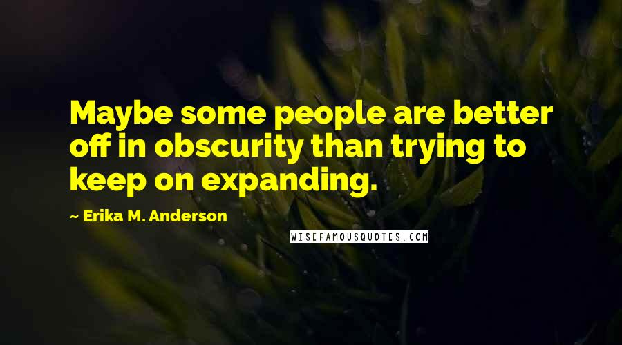 Erika M. Anderson quotes: Maybe some people are better off in obscurity than trying to keep on expanding.
