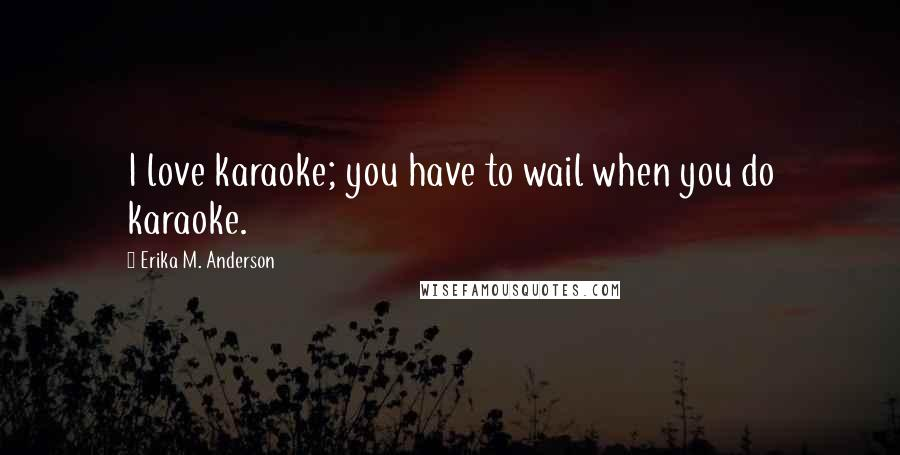 Erika M. Anderson quotes: I love karaoke; you have to wail when you do karaoke.