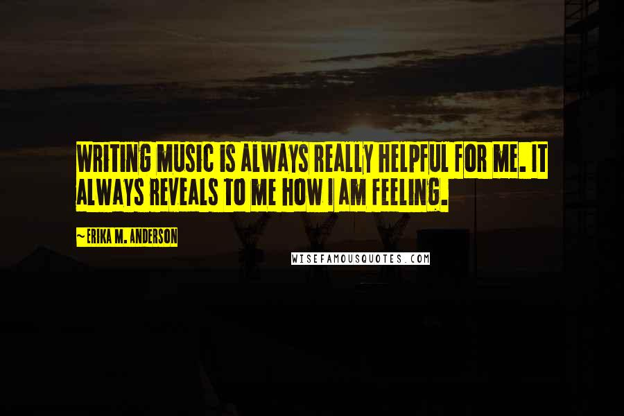 Erika M. Anderson quotes: Writing music is always really helpful for me. It always reveals to me how I am feeling.