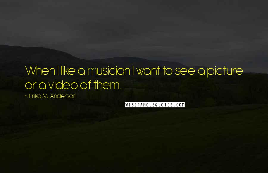 Erika M. Anderson quotes: When I like a musician I want to see a picture or a video of them.