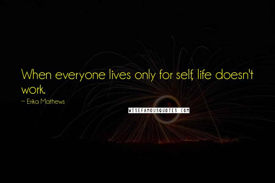 Erika Mathews quotes: When everyone lives only for self, life doesn't work.