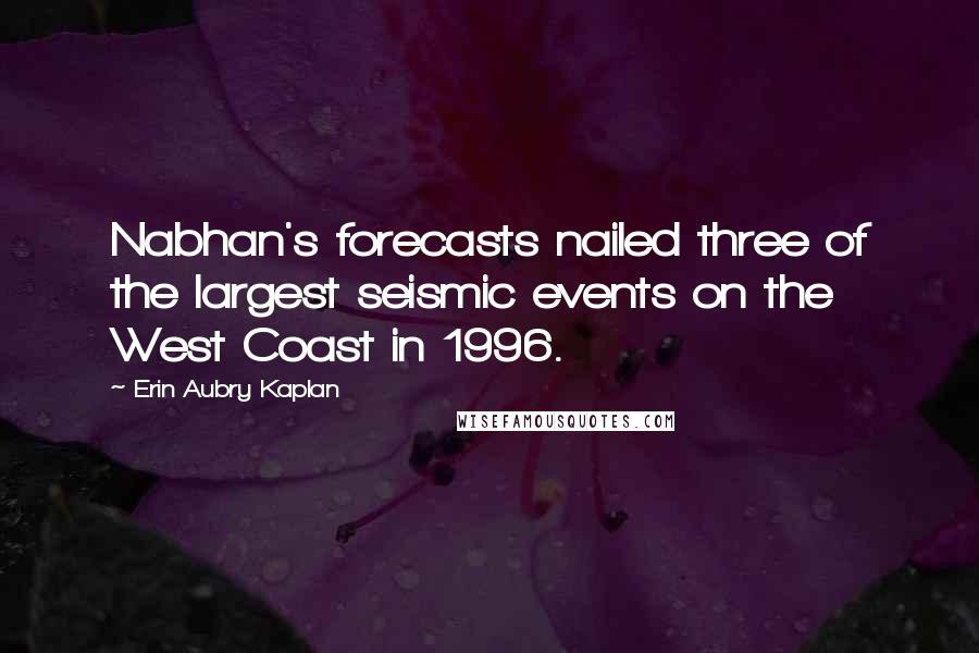 Erin Aubry Kaplan quotes: Nabhan's forecasts nailed three of the largest seismic events on the West Coast in 1996.
