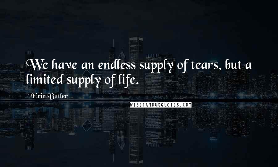 Erin Butler quotes: We have an endless supply of tears, but a limited supply of life.