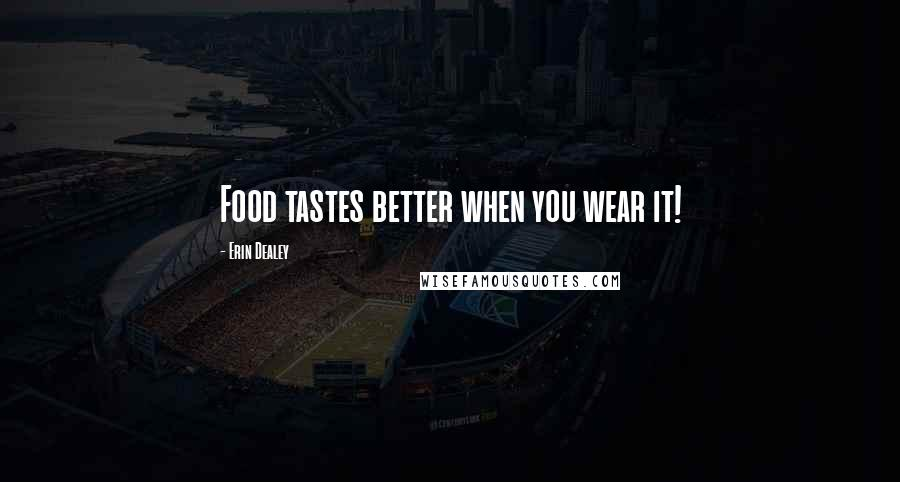 Erin Dealey quotes: Food tastes better when you wear it!