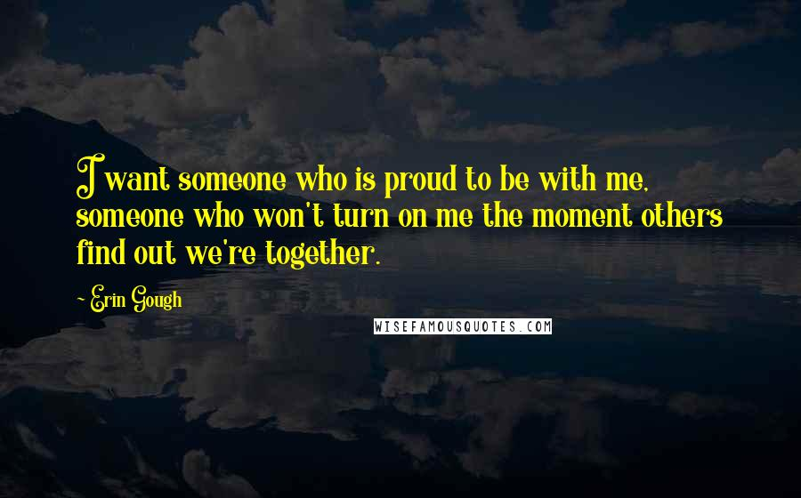 Erin Gough quotes: I want someone who is proud to be with me, someone who won't turn on me the moment others find out we're together.