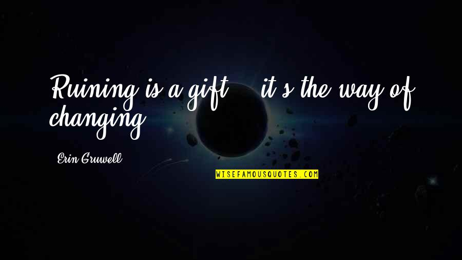 Erin Gruwell Quotes By Erin Gruwell: Ruining is a gift .. it's the way