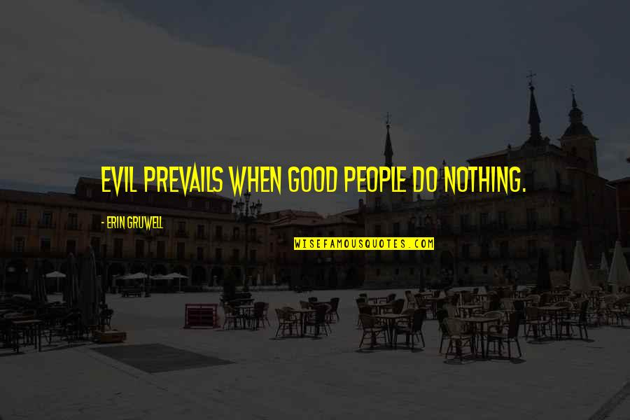 Erin Gruwell Quotes By Erin Gruwell: Evil prevails when good people do nothing.