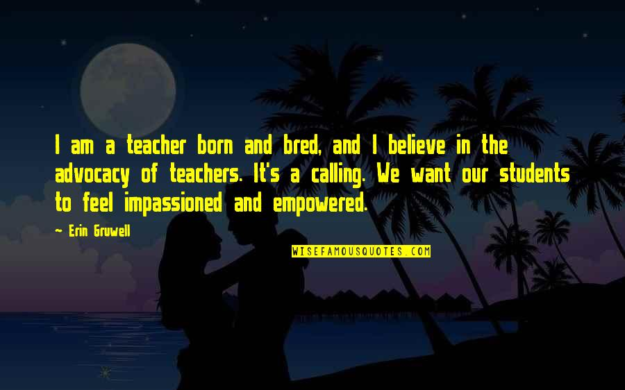 Erin Gruwell Quotes By Erin Gruwell: I am a teacher born and bred, and