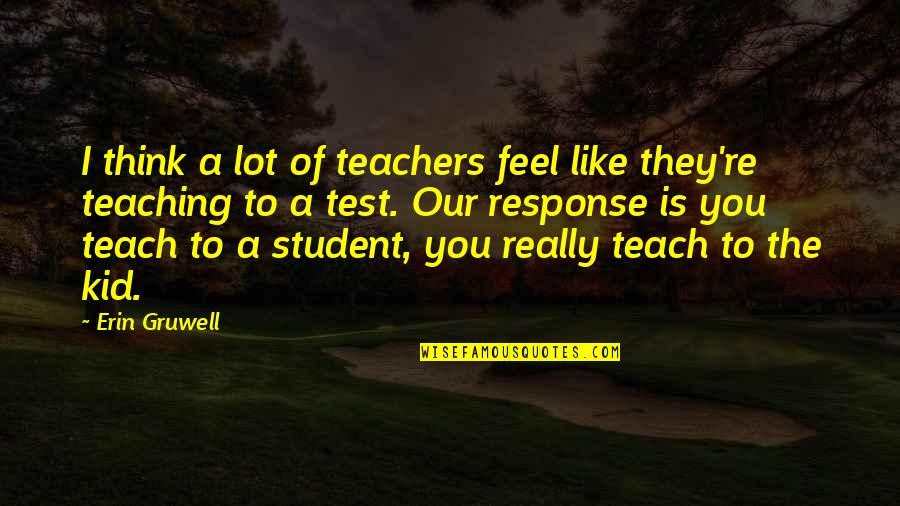 Erin Gruwell Quotes By Erin Gruwell: I think a lot of teachers feel like