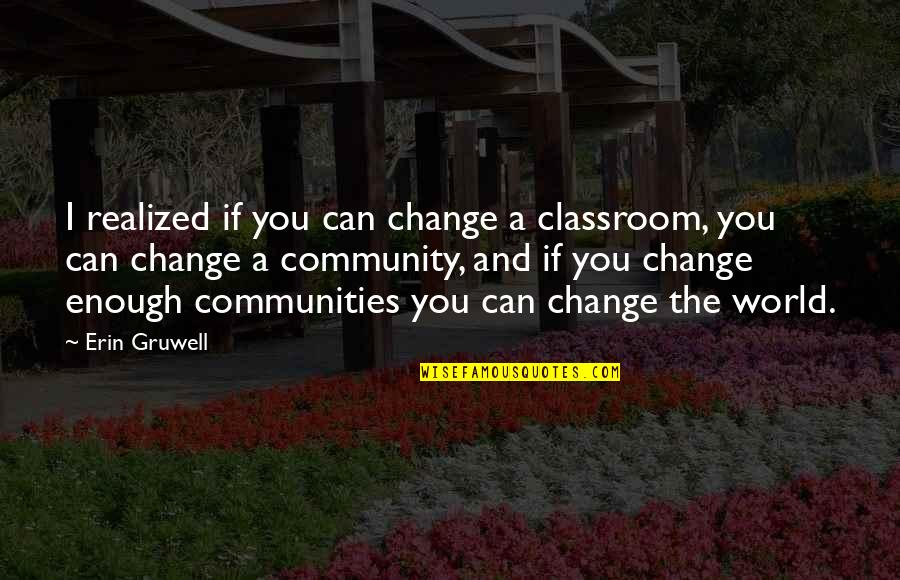 Erin Gruwell Quotes By Erin Gruwell: I realized if you can change a classroom,
