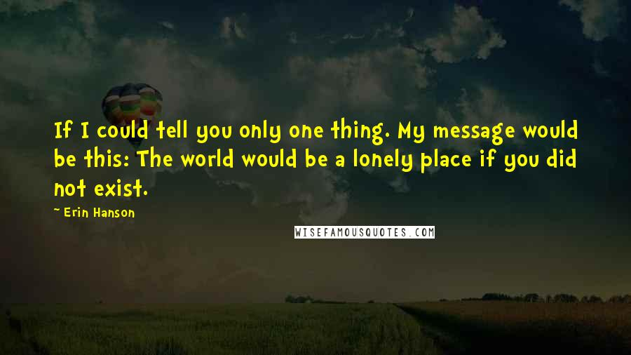 Erin Hanson quotes: If I could tell you only one thing. My message would be this: The world would be a lonely place if you did not exist.