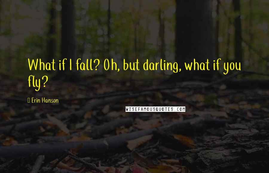 Erin Hanson quotes: What if I fall? Oh, but darling, what if you fly?