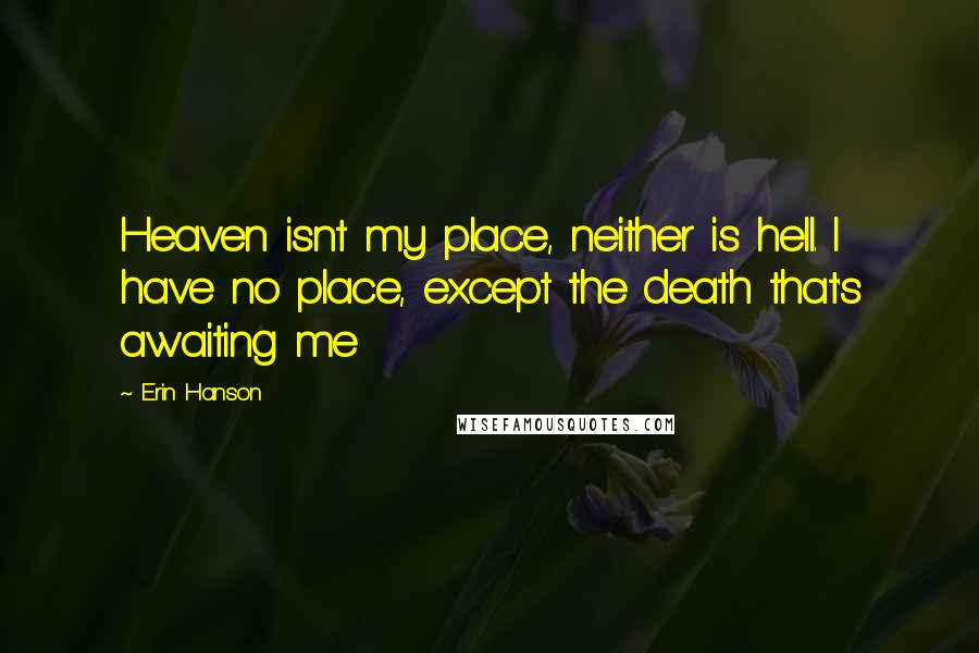 Erin Hanson quotes: Heaven isnt my place, neither is hell. I have no place, except the death that's awaiting me