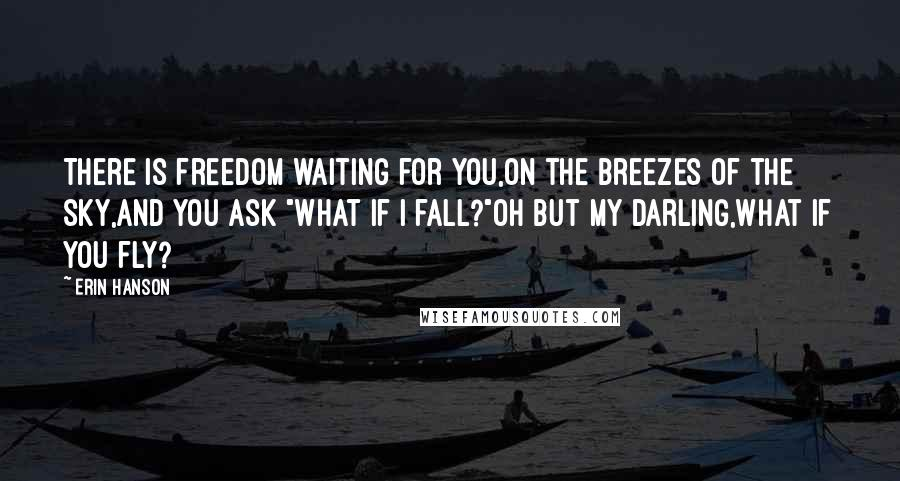 """Erin Hanson quotes: There is freedom waiting for you,On the breezes of the sky,And you ask """"What if I fall?""""Oh but my darling,What if you fly?"""