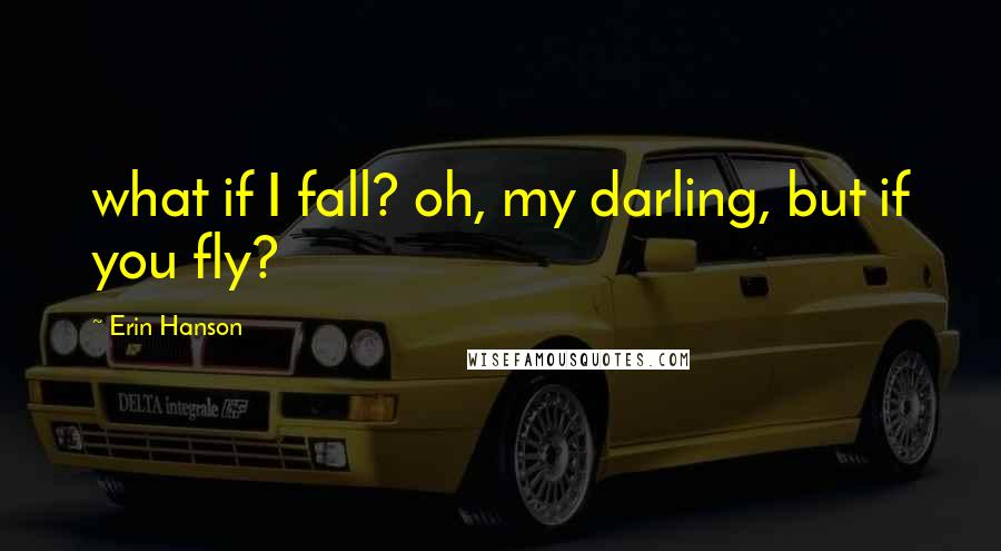 Erin Hanson quotes: what if I fall? oh, my darling, but if you fly?