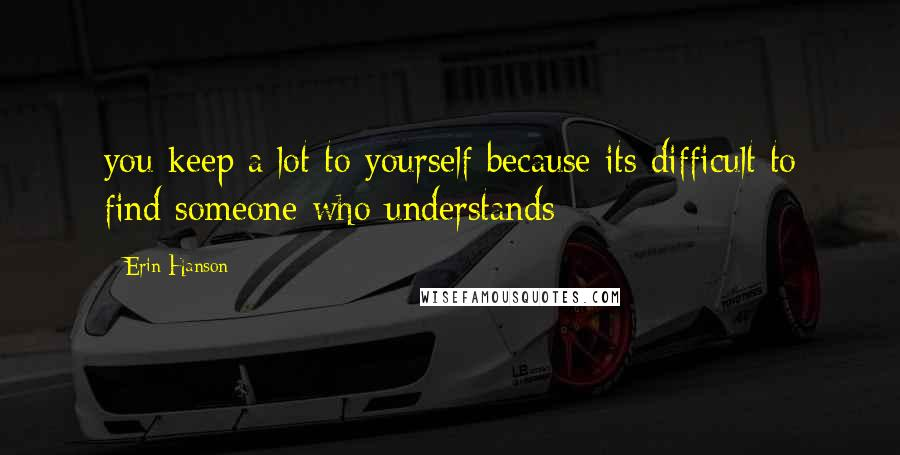 Erin Hanson quotes: you keep a lot to yourself because its difficult to find someone who understands