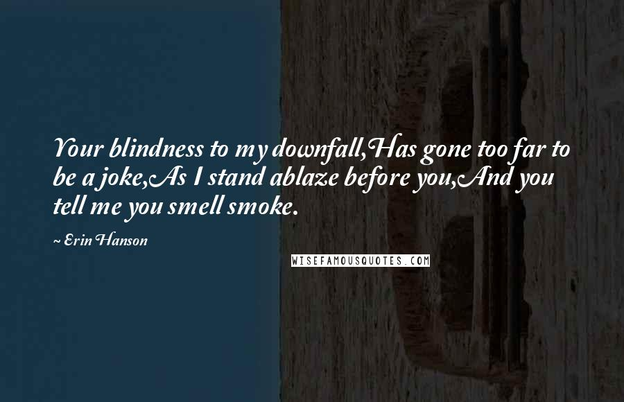 Erin Hanson quotes: Your blindness to my downfall,Has gone too far to be a joke,As I stand ablaze before you,And you tell me you smell smoke.